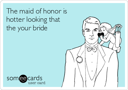 The maid of honor is hotter looking that the your bride