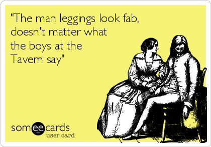 """The man leggings look fab, doesn't matter what the boys at the Tavern say"""