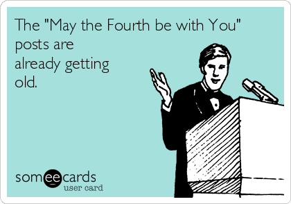 "The ""May the Fourth be with You"" posts are already getting old."