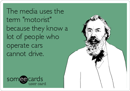 "The media uses the term ""motorist"" because they know a lot of people who operate cars cannot drive."