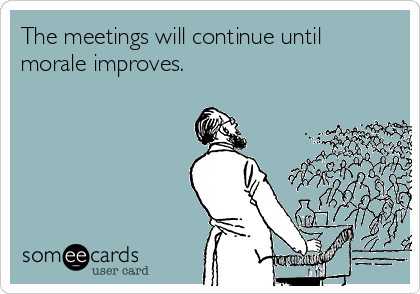The meetings will continue until morale improves.