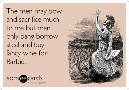 The men may bow and sacrifice much to me but men only bang borrow steal and buy fancy wine for Barbie.