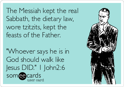 "The Messiah kept the real Sabbath, the dietary law, wore tzitzits, kept the feasts of the Father.  ""Whoever says he is in God should walk like Jesus DID."" 1 John2:6"