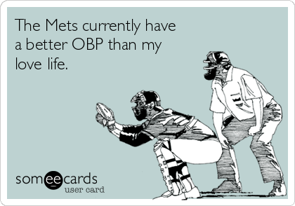 The Mets currently have a better OBP than my love life.