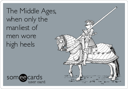 The Middle Ages, when only the manliest of men wore high heels