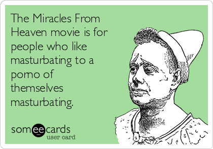 The Miracles From Heaven movie is for people who like masturbating to a porno of themselves masturbating.