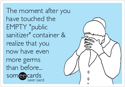 """The moment after you have touched the EMPTY """"public sanitizer"""" container & realize that you now have even more germs than before..."""