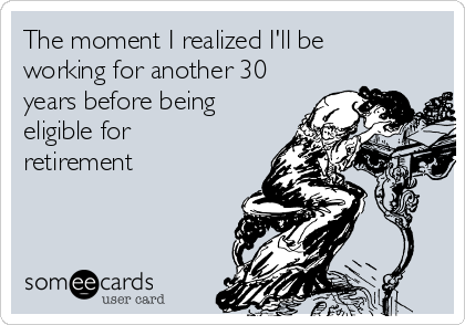The moment I realized I'll be working for another 30 years before being eligible for retirement