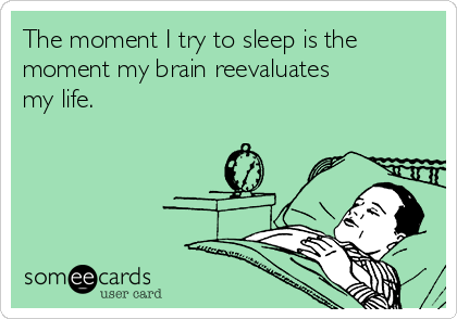 The moment I try to sleep is the moment my brain reevaluates my life.