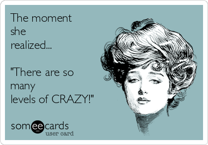 """The moment she realized...  """"There are so many levels of CRAZY!"""""""