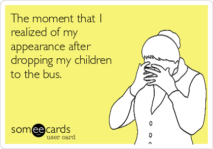 The moment that I realized of my appearance after dropping my children to the bus.