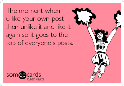 The moment when u like your own post then unlike it and like it again so it goes to the top of everyone's posts.