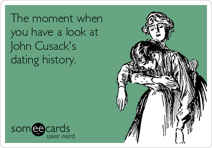 The moment when you have a look at John Cusack's dating history.
