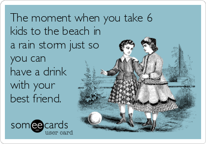 The moment when you take 6 kids to the beach in a rain storm just so you can have a drink with your best friend.