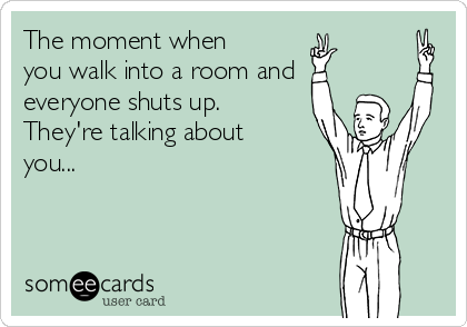 The moment when you walk into a room and everyone shuts up.  They're talking about you...