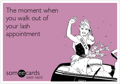 The moment when you walk out of your lash appointment