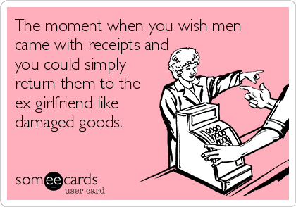 The moment when you wish men came with receipts and you could simply return them to the ex girlfriend like damaged goods.