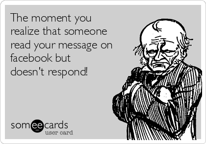 The moment you realize that someone read your message on facebook but doesn't respond!
