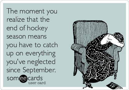 The moment you realize that the end of hockey season means you have to catch up on everything you've neglected since September.