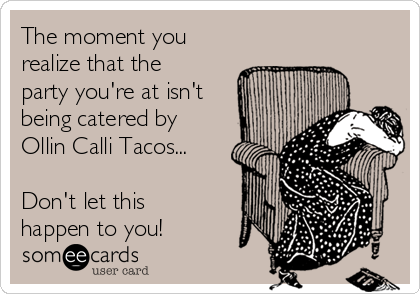 The moment you realize that the party you're at isn't being catered by Ollin Calli Tacos...  Don't let this happen to you!