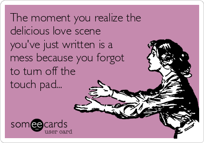 The moment you realize the delicious love scene you've just written is a mess because you forgot to turn off the touch pad...