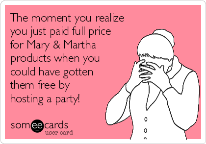 The moment you realize you just paid full price for Mary & Martha products when you could have gotten them free by hosting a party!