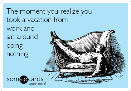 The moment you realize you took a vacation from work and sat around doing nothing.