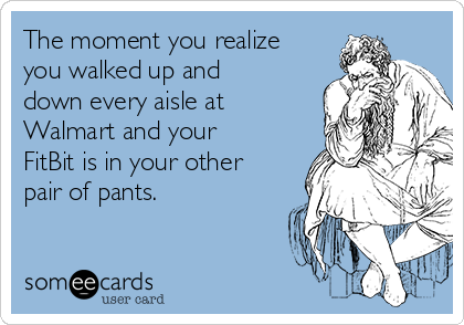 The moment you realize you walked up and down every aisle at Walmart and your FitBit is in your other pair of pants.