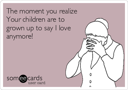 The moment you realize Your children are to grown up to say I love anymore!