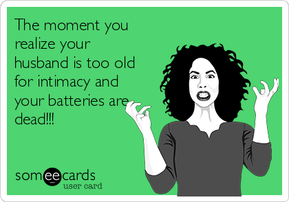 The moment you realize your husband is too old for intimacy and your batteries are dead!!!