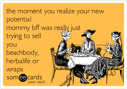the moment you realize your new potential mommy bff was really just trying to sell you beachbody, herbalife or wraps