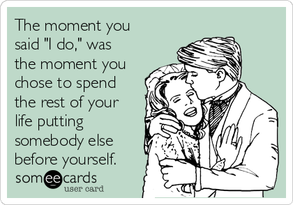 """The moment you said """"I do,"""" was the moment you chose to spend the rest of your life putting somebody else before yourself."""