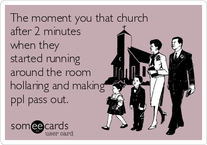 The moment you that church after 2 minutes when they started running around the room hollaring and making ppl pass out.