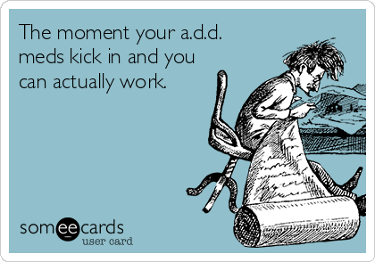 The moment your a.d.d. meds kick in and you can actually work.