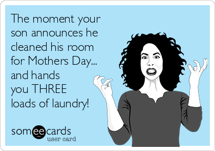 The moment your son announces he cleaned his room for Mothers Day... and hands you THREE loads of laundry!