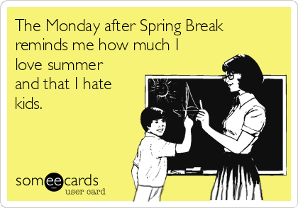The Monday after Spring Break reminds me how much I love summer and that I hate kids.
