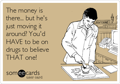 The money is there... but he's just moving it around? You'd HAVE to be on drugs to believe THAT one!