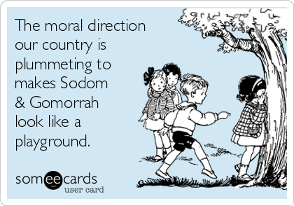 The moral direction our country is plummeting to makes Sodom & Gomorrah look like a playground.