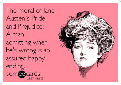The moral of Jane Austen's Pride and Prejudice: A man admitting when he's wrong is an  assured happy ending.