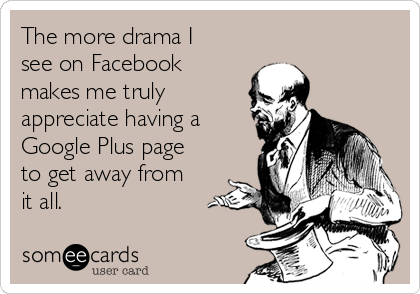 The more drama I see on Facebook makes me truly  appreciate having a Google Plus page to get away from it all.