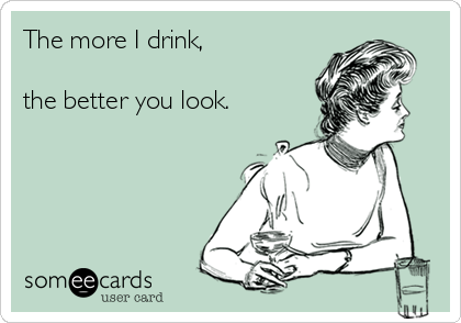 The more I drink,   the better you look.