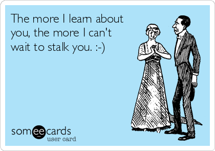 The more I learn about  you, the more I can't wait to stalk you. :-)