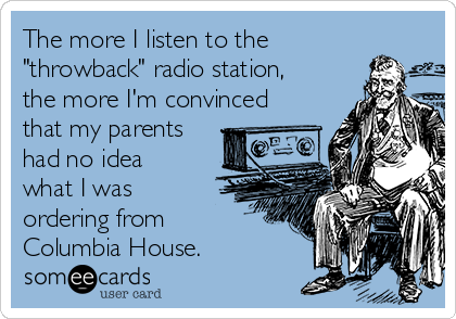 "The more I listen to the ""throwback"" radio station, the more I'm convinced that my parents had no idea what I was ordering from Columbia House."