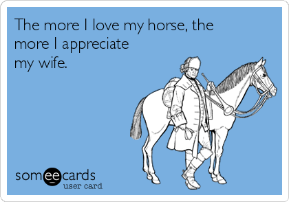 The more I love my horse, the more I appreciate my wife.