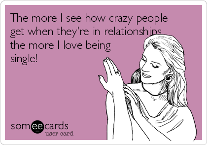 The more I see how crazy people get when they're in relationships, the more I love being single!