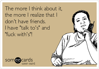 """The more I think about it, the more I realize that I don't have friends. I have """"talk to's"""" and """"fuck with's""""!"""