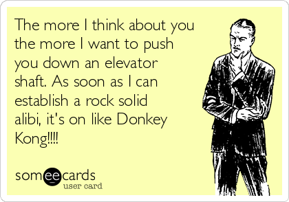 The more I think about you the more I want to push you down an elevator shaft. As soon as I can establish a rock solid alibi, it's on like Donkey Kong!!!!