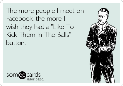 "The more people I meet on Facebook, the more I wish they had a ""Like To Kick Them In The Balls"" button."