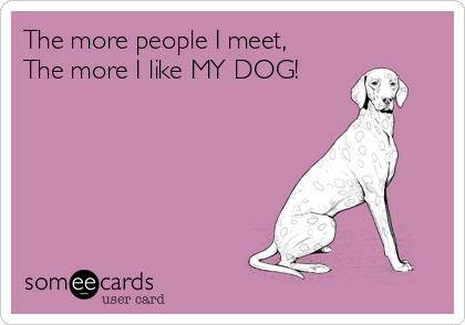 The more people I meet, The more I like MY DOG!