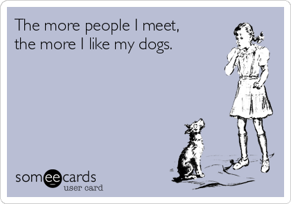 The more people I meet, the more I like my dogs.